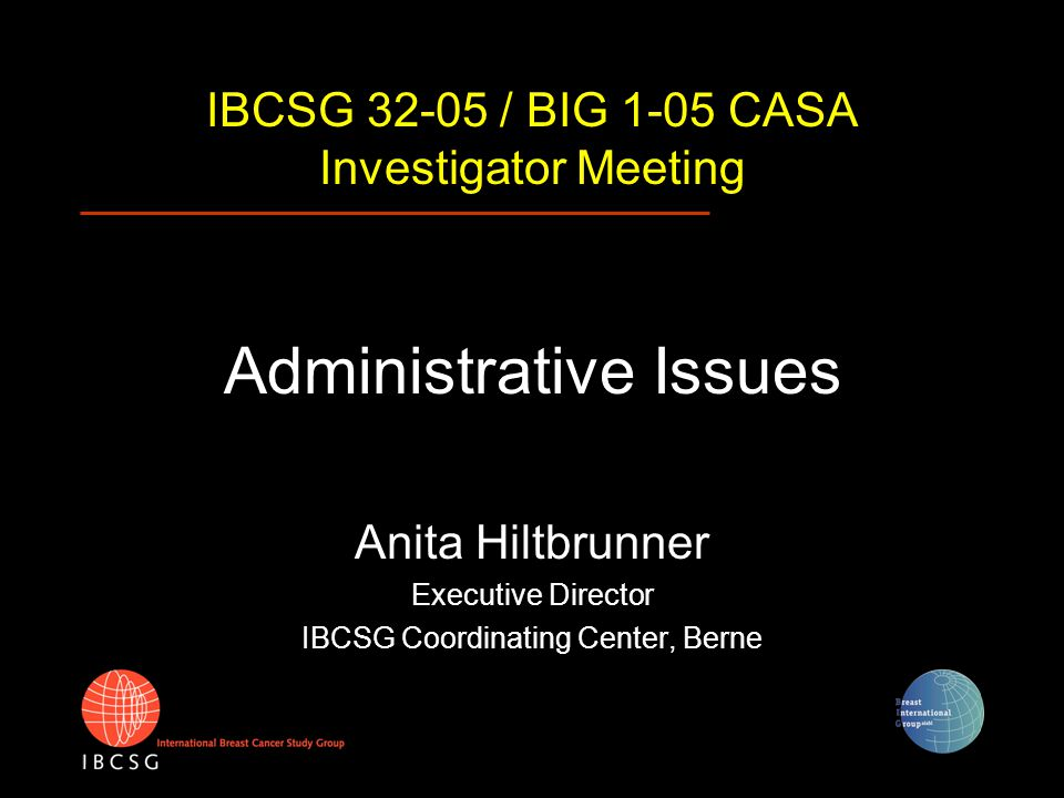 IBCSG 32-05 / BIG 1-05 CASA Investigator Meeting Administrative Issues Anita Hiltbrunner Executive Director IBCSG Coordinating Center, Berne