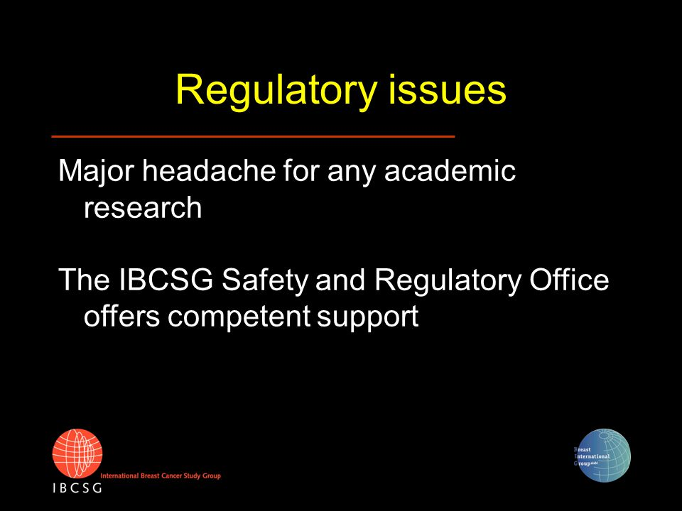 Regulatory issues Major headache for any academic research The IBCSG Safety and Regulatory Office offers competent support