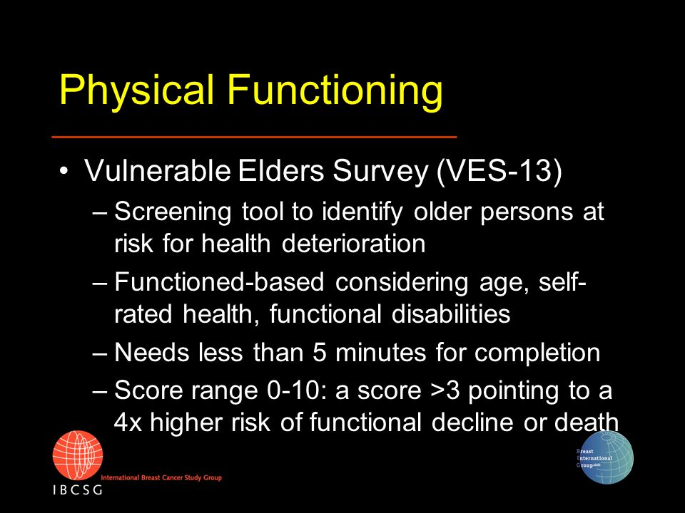Physical Functioning Vulnerable Elders Survey (VES-13) –Screening tool to identify older persons at risk for health deterioration –Functioned-based co
