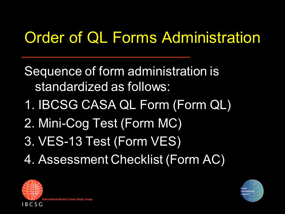 Order of QL Forms Administration Sequence of form administration is standardized as follows: 1. IBCSG CASA QL Form (Form QL) 2. Mini-Cog Test (Form MC