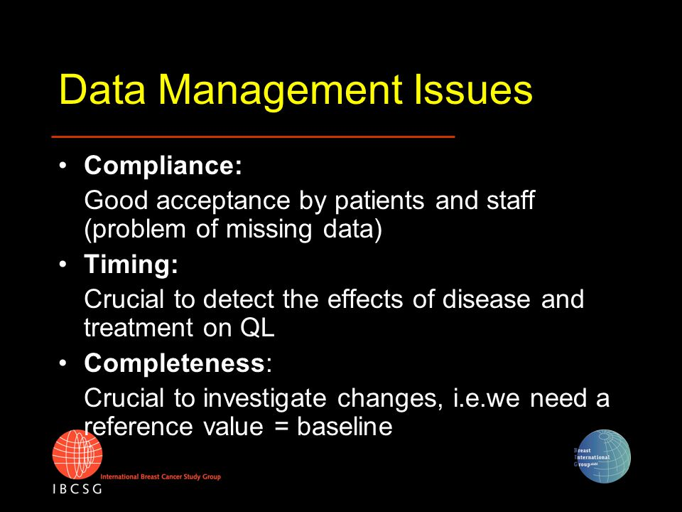 Data Management Issues Compliance: Good acceptance by patients and staff (problem of missing data) Timing: Crucial to detect the effects of disease an