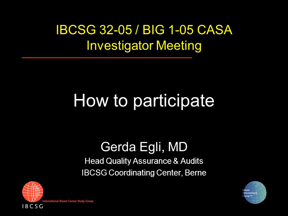 IBCSG 32-05 / BIG 1-05 CASA Investigator Meeting How to participate Gerda Egli, MD Head Quality Assurance & Audits IBCSG Coordinating Center, Berne