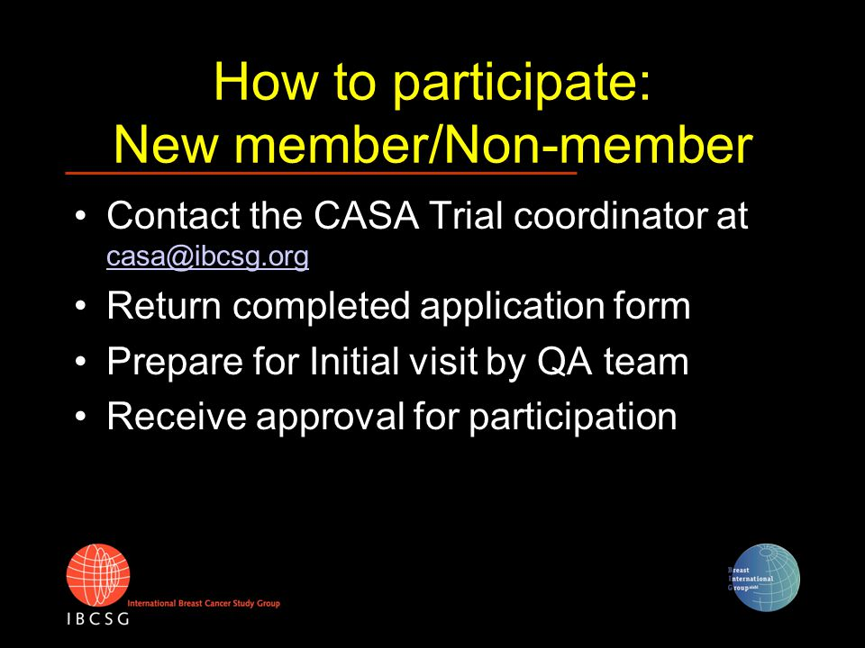 "How to participate: As a Cooperative Group Contact the CASA trial coordinator at casa@ibcsg.org casa@ibcsg.org Specify group coordinator/coordinating office for your group Return completed Application forms (1 for each participating center) Act as gateway to your member institutions Clarify logistics : Adapt the template ""Appendix VII participating group specific logistical information"