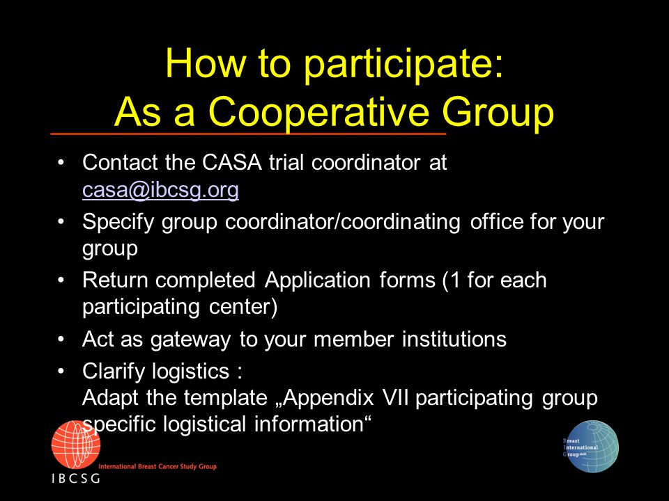 How to participate: As a Cooperative Group Contact the CASA trial coordinator at casa@ibcsg.org casa@ibcsg.org Specify group coordinator/coordinating