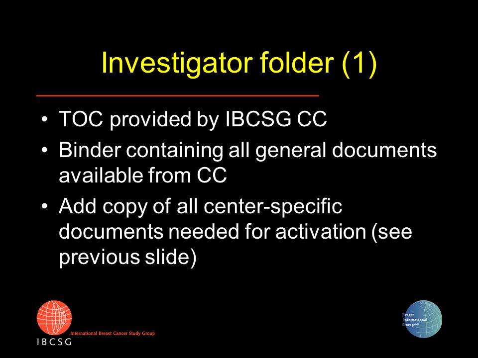 Investigator folder (1) TOC provided by IBCSG CC Binder containing all general documents available from CC Add copy of all center-specific documents n