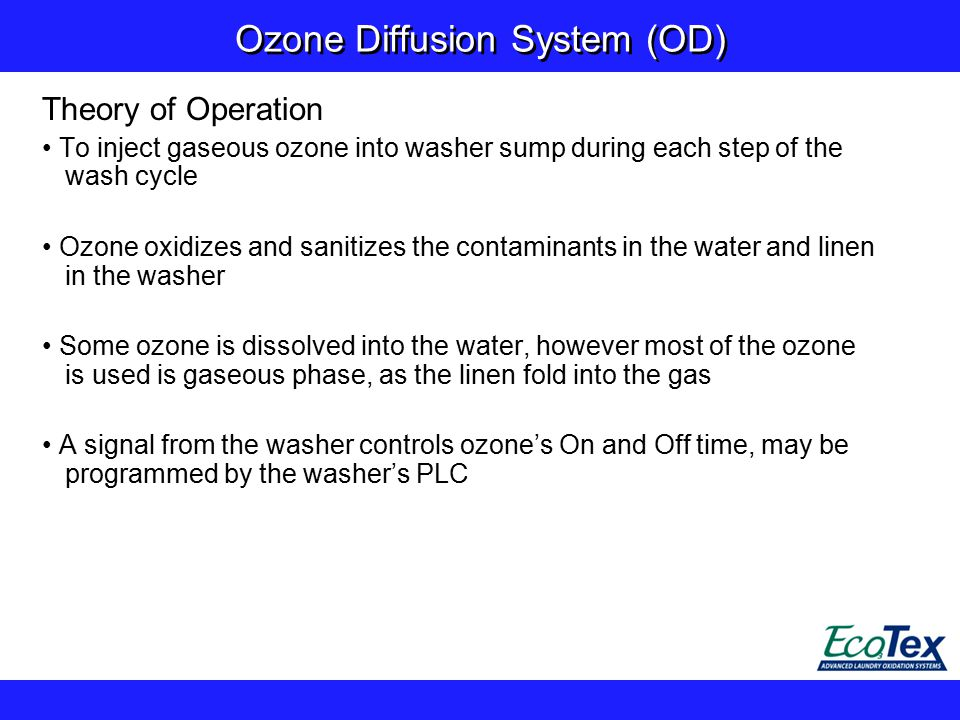 Ozone Diffusion System (OD) Theory of Operation To inject gaseous ozone into washer sump during each step of the wash cycle Ozone oxidizes and sanitizes the contaminants in the water and linen in the washer Some ozone is dissolved into the water, however most of the ozone is used is gaseous phase, as the linen fold into the gas A signal from the washer controls ozone's On and Off time, may be programmed by the washer's PLC