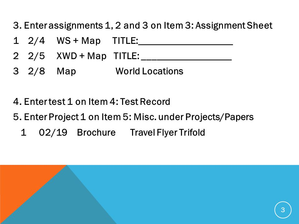 3. Enter assignments 1, 2 and 3 on Item 3: Assignment Sheet 12/4 WS + Map TITLE:___________________ 22/5 XWD + Map TITLE: __________________ 32/8 Map