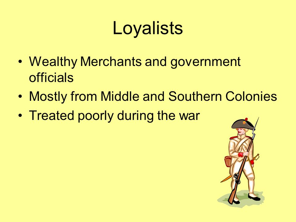 Loyalists Wealthy Merchants and government officials Mostly from Middle and Southern Colonies Treated poorly during the war
