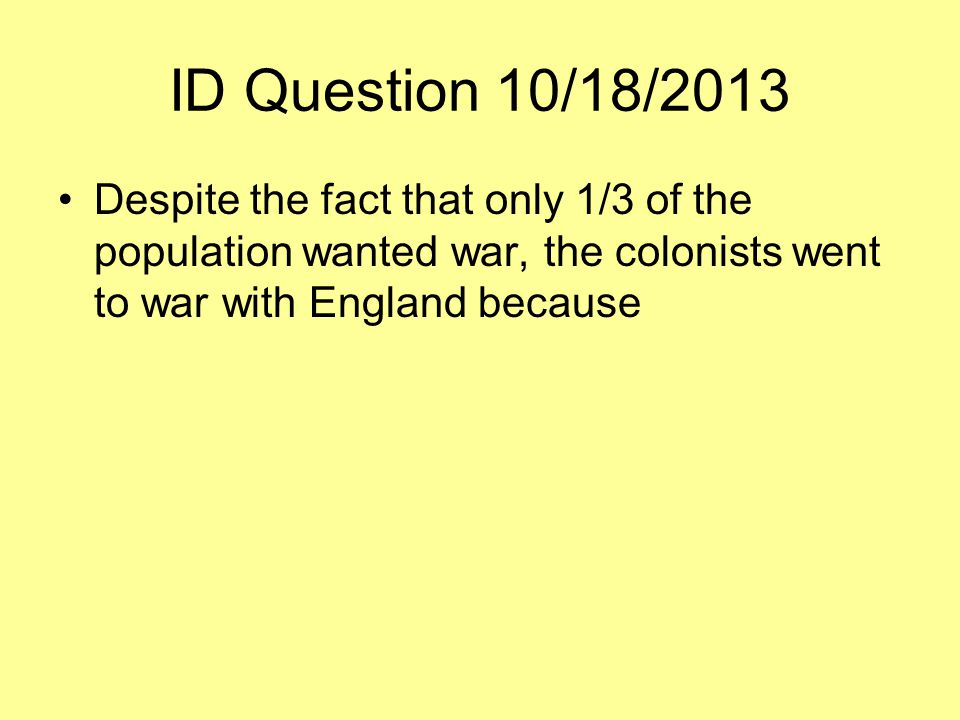 ID Question 10/18/2013 Despite the fact that only 1/3 of the population wanted war, the colonists went to war with England because