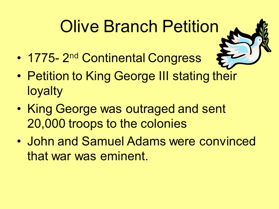 Olive Branch Petition 1775- 2 nd Continental Congress Petition to King George III stating their loyalty King George was outraged and sent 20,000 troop