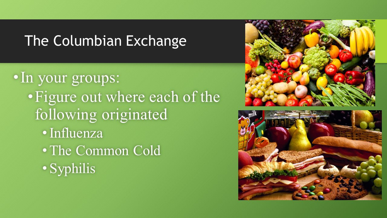 The Columbian Exchange In your groups: In your groups: Figure out where each of the following originated Figure out where each of the following originated Influenza Influenza The Common Cold The Common Cold Syphilis Syphilis