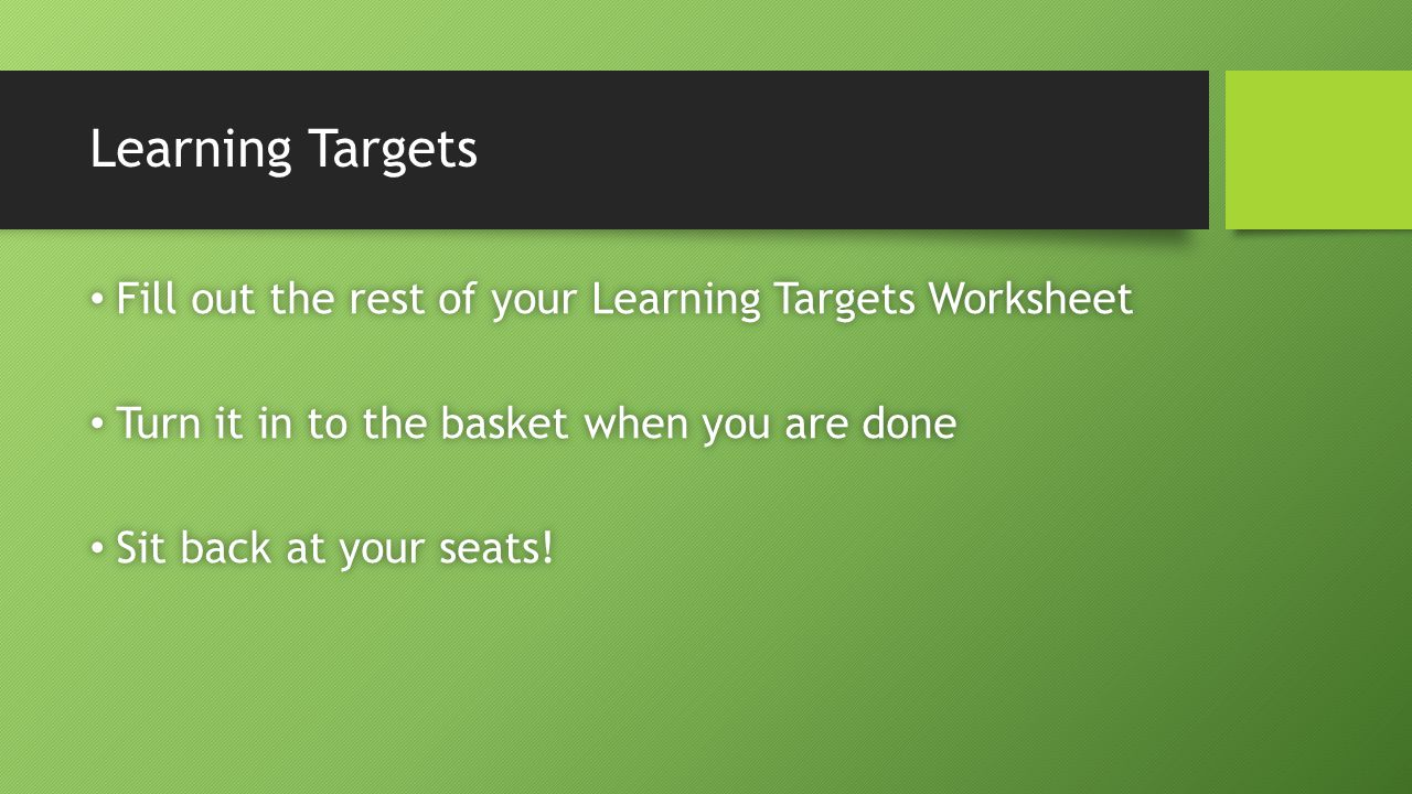 Learning Targets Fill out the rest of your Learning Targets Worksheet Fill out the rest of your Learning Targets Worksheet Turn it in to the basket when you are done Turn it in to the basket when you are done Sit back at your seats.