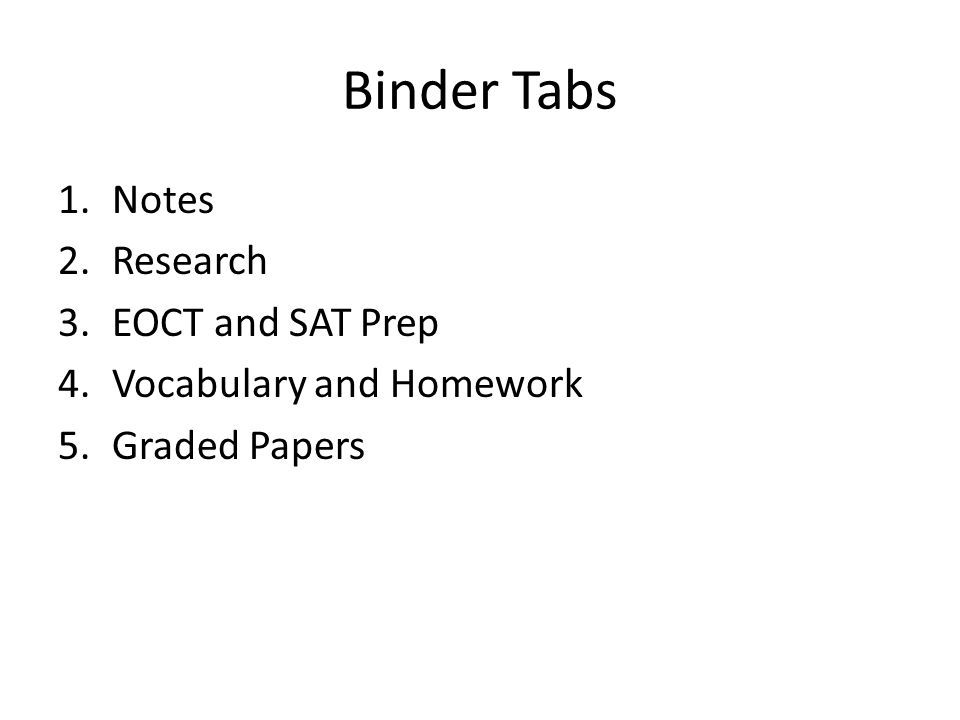 Binder Tabs 1.Notes 2.Research 3.EOCT and SAT Prep 4.Vocabulary and Homework 5.Graded Papers