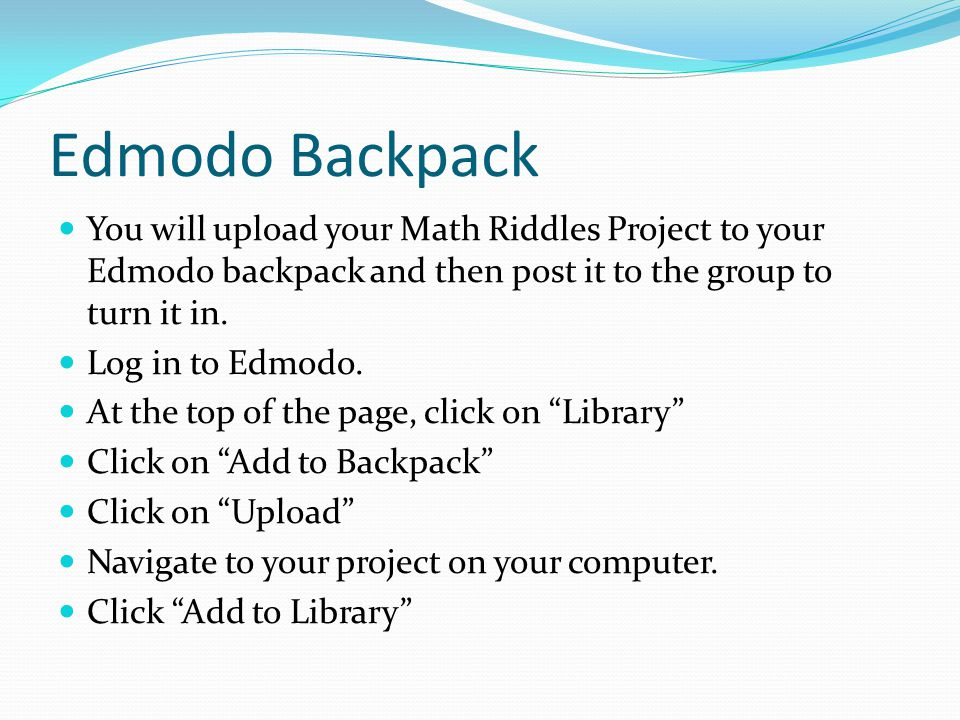 Edmodo Backpack You will upload your Math Riddles Project to your Edmodo backpack and then post it to the group to turn it in.
