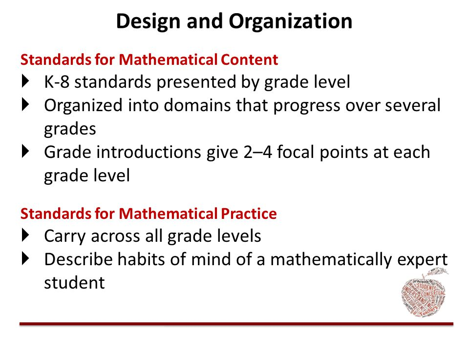 Design and Organization Standards for Mathematical Content KK-8 standards presented by grade level OOrganized into domains that progress over seve