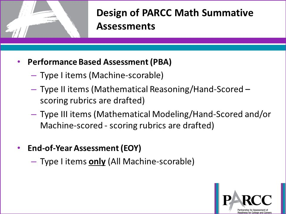 Design of PARCC Math Summative Assessments Performance Based Assessment (PBA) – Type I items (Machine-scorable) – Type II items (Mathematical Reasonin