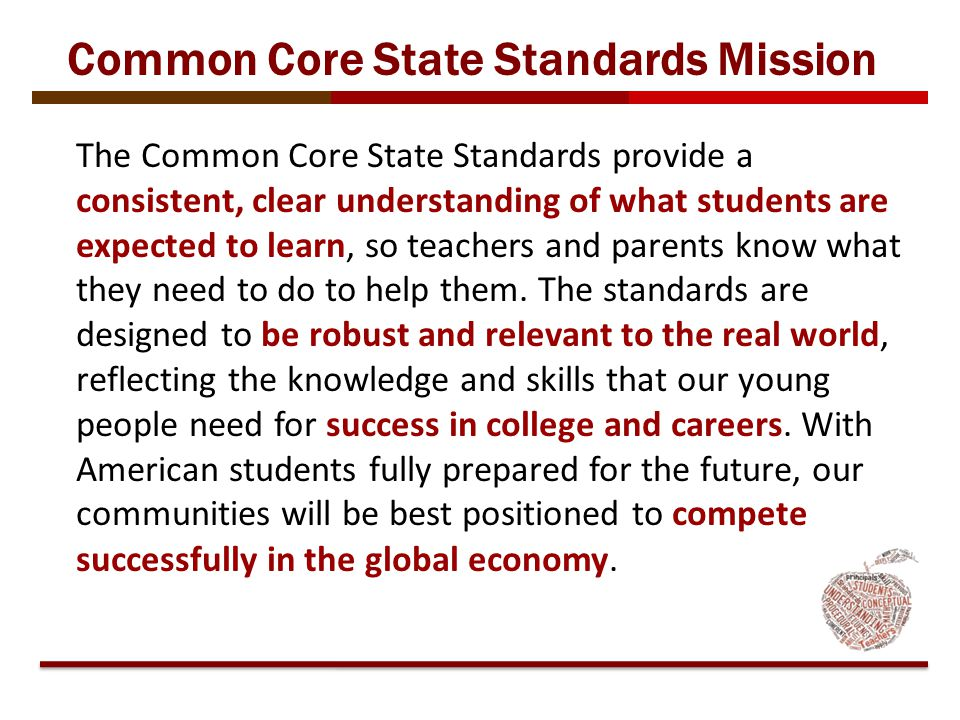 The Common Core State Standards provide a consistent, clear understanding of what students are expected to learn, so teachers and parents know what th