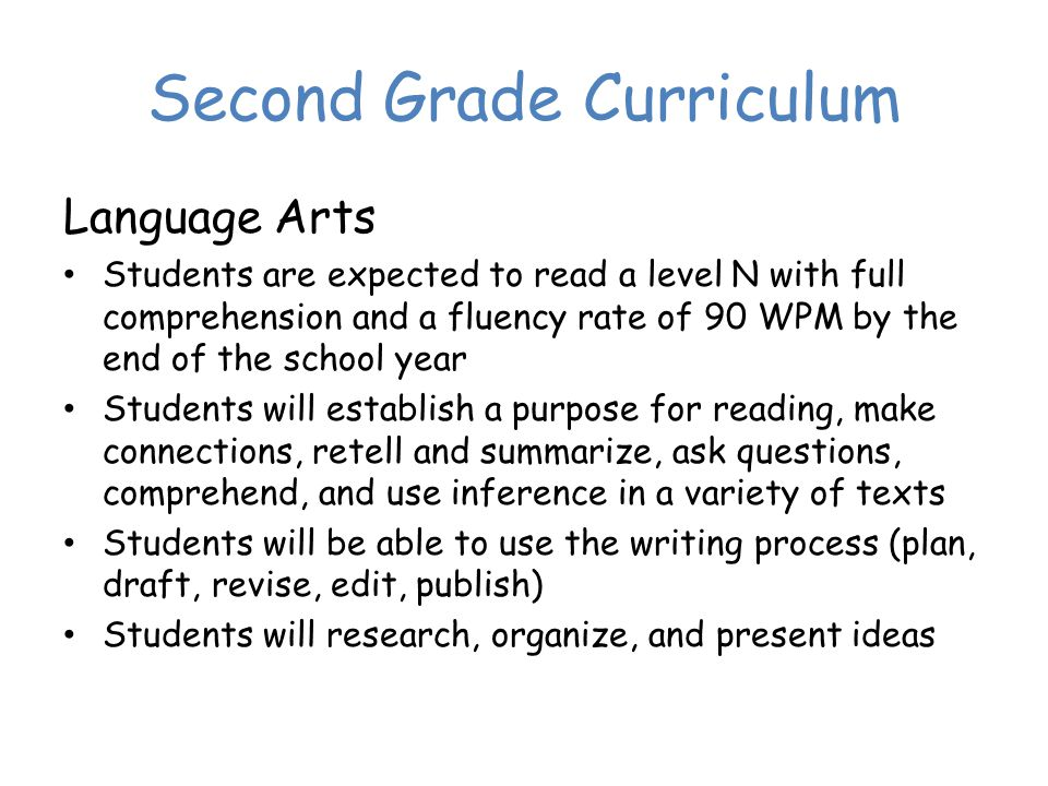 Second Grade Curriculum Language Arts Students are expected to read a level N with full comprehension and a fluency rate of 90 WPM by the end of the school year Students will establish a purpose for reading, make connections, retell and summarize, ask questions, comprehend, and use inference in a variety of texts Students will be able to use the writing process (plan, draft, revise, edit, publish) Students will research, organize, and present ideas