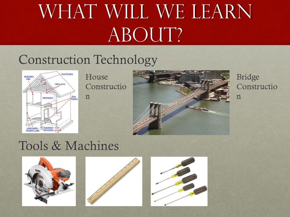 WHAT WILL WE LEARN ABOUT? Construction Technology Tools & Machines House Constructio n Bridge Constructio n
