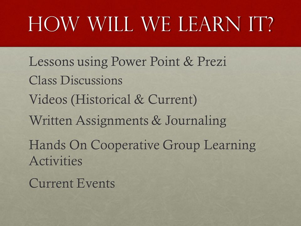 How Will We Learn it? Lessons using Power Point & Prezi Class Discussions Videos (Historical & Current) Written Assignments & Journaling Hands On Coop