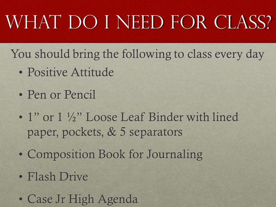 """What do I need for class? You should bring the following to class every day Positive AttitudePositive Attitude Pen or PencilPen or Pencil 1"""" or 1 ½"""" L"""