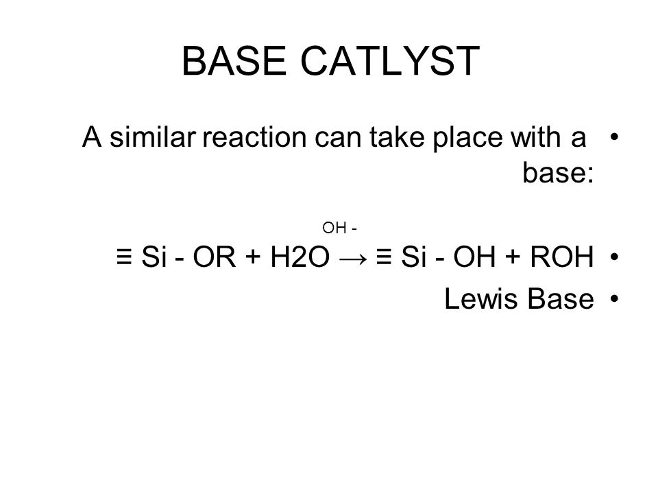 BASE CATLYST A similar reaction can take place with a base: ≡ Si - OR + H2O → ≡ Si - OH + ROH Lewis Base OH -