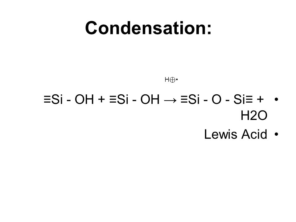 Condensation: ≡Si - OH + ≡Si - OH → ≡Si - O - Si≡ + H2O Lewis Acid H ⊕