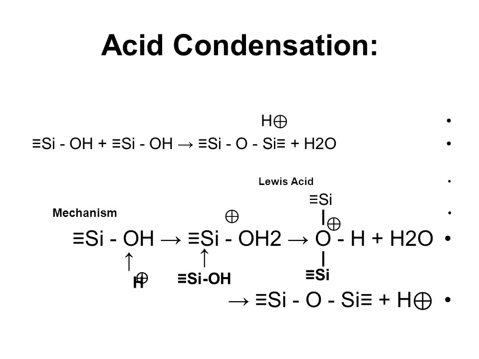 Acid Condensation: H ⊕ ≡Si - OH + ≡Si - OH → ≡Si - O - Si≡ + H2O Lewis Acid Mechanism ≡Si - OH → ≡Si - OH2 → O - H + H2O → ≡Si - O - Si≡ + H ⊕ ↑ ↑ H ≡Si-OH ⊕ I ≡Si ⊕ I ⊕
