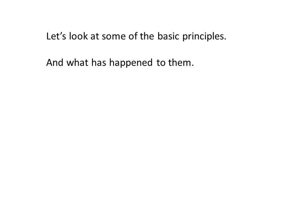 Let's look at some of the basic principles. And what has happened to them.