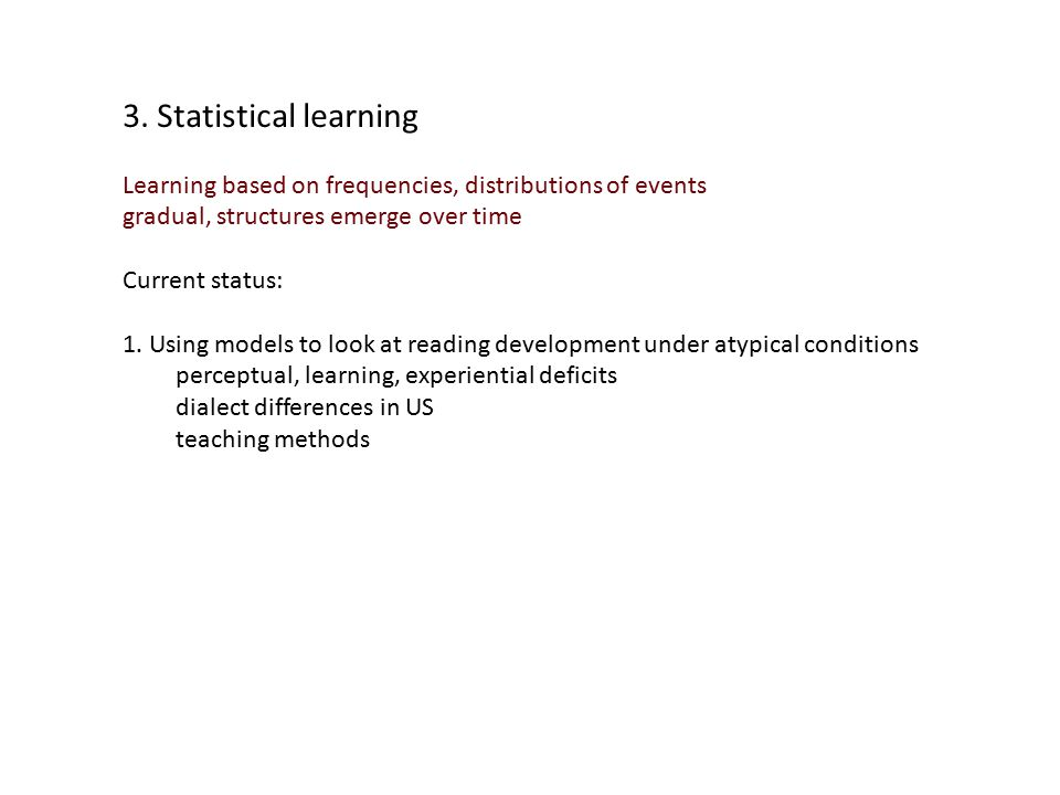 3. Statistical learning Learning based on frequencies, distributions of events gradual, structures emerge over time Current status: 1. Using models to