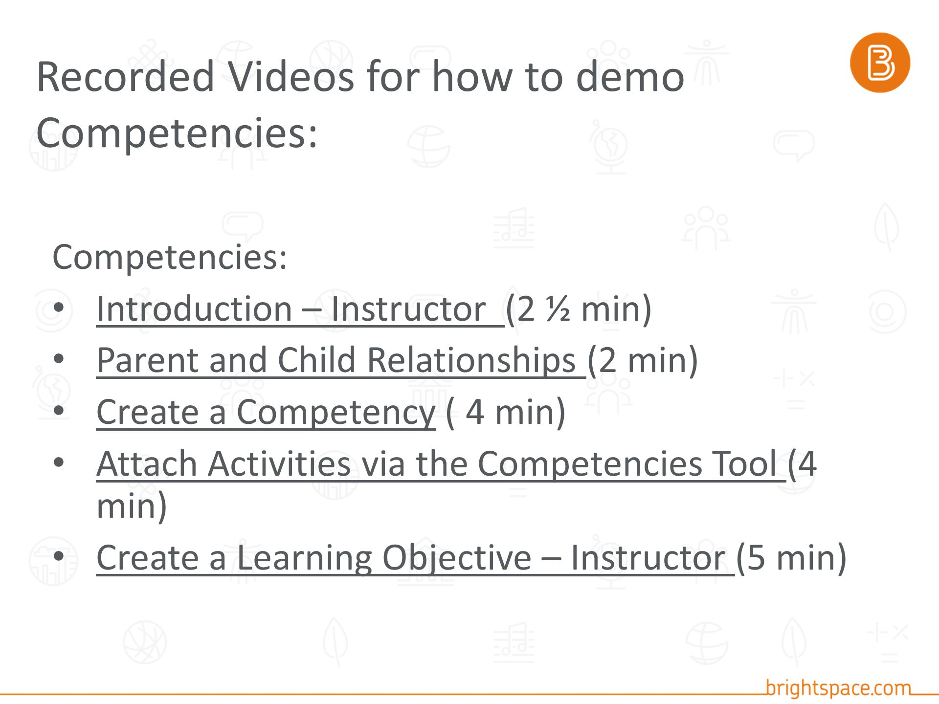 Competencies: Introduction – Instructor (2 ½ min) Introduction – Instructor Parent and Child Relationships (2 min) Parent and Child Relationships Create a Competency ( 4 min) Create a Competency Attach Activities via the Competencies Tool (4 min) Attach Activities via the Competencies Tool Create a Learning Objective – Instructor (5 min) Create a Learning Objective – Instructor Recorded Videos for how to demo Competencies: