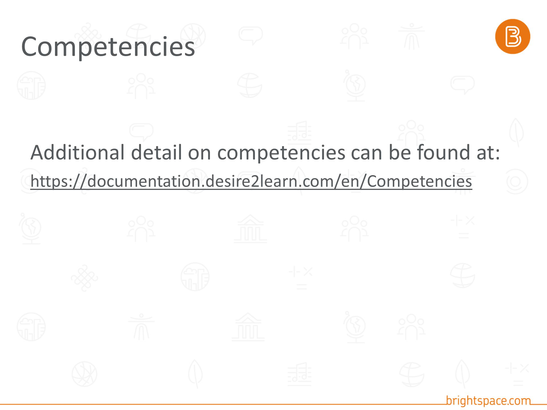 Additional detail on competencies can be found at: https://documentation.desire2learn.com/en/Competencies Competencies