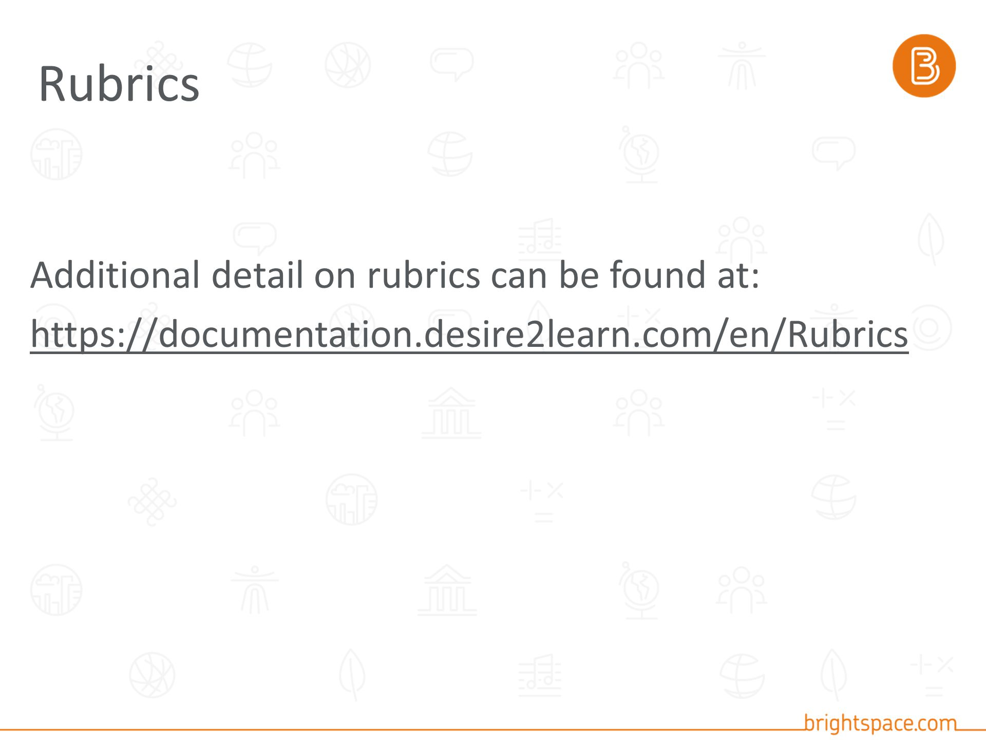 Additional detail on rubrics can be found at: https://documentation.desire2learn.com/en/Rubrics Rubrics