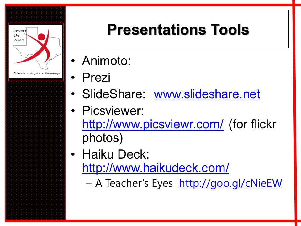 Presentations Tools Animoto: Prezi SlideShare: www.slideshare.netwww.slideshare.net Picsviewer: http://www.picsviewr.com/ (for flickr photos) http://www.picsviewr.com/ Haiku Deck: http://www.haikudeck.com/ http://www.haikudeck.com/ – A Teacher's Eyes http://goo.gl/cNieEWhttp://goo.gl/cNieEW