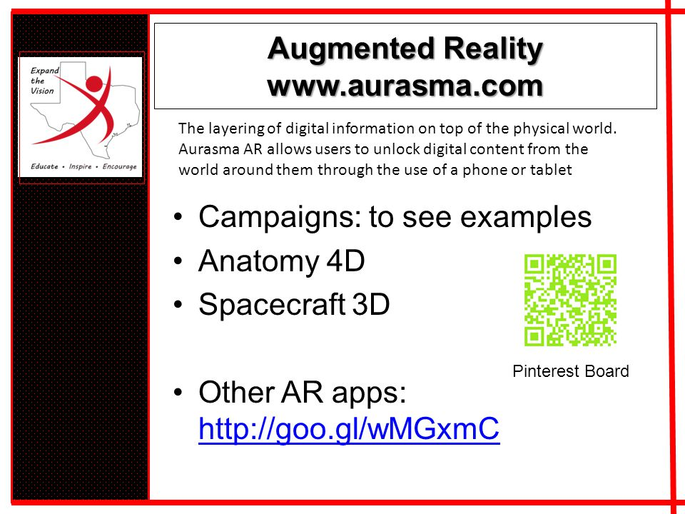 Augmented Reality www.aurasma.com Campaigns: to see examples Anatomy 4D Spacecraft 3D Other AR apps: http://goo.gl/wMGxmC http://goo.gl/wMGxmC The layering of digital information on top of the physical world.