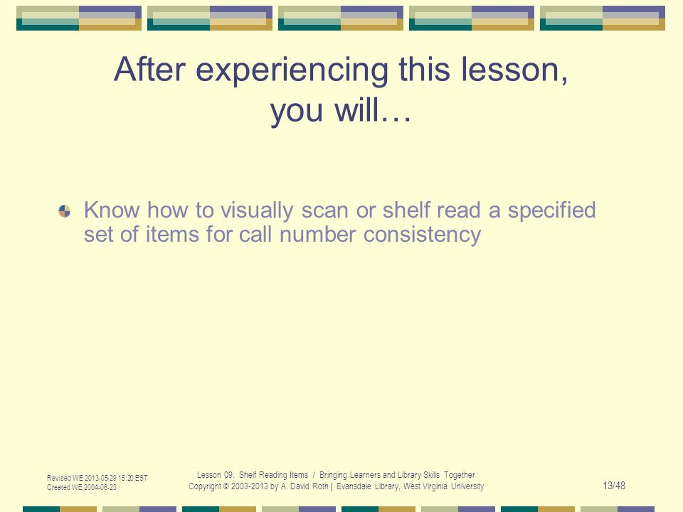 Revised WE 2013-05-29 15:20 EST Created WE 2004-06-23 Lesson 09. Shelf Reading Items / Bringing Learners and Library Skills Together Copyright © 2003-