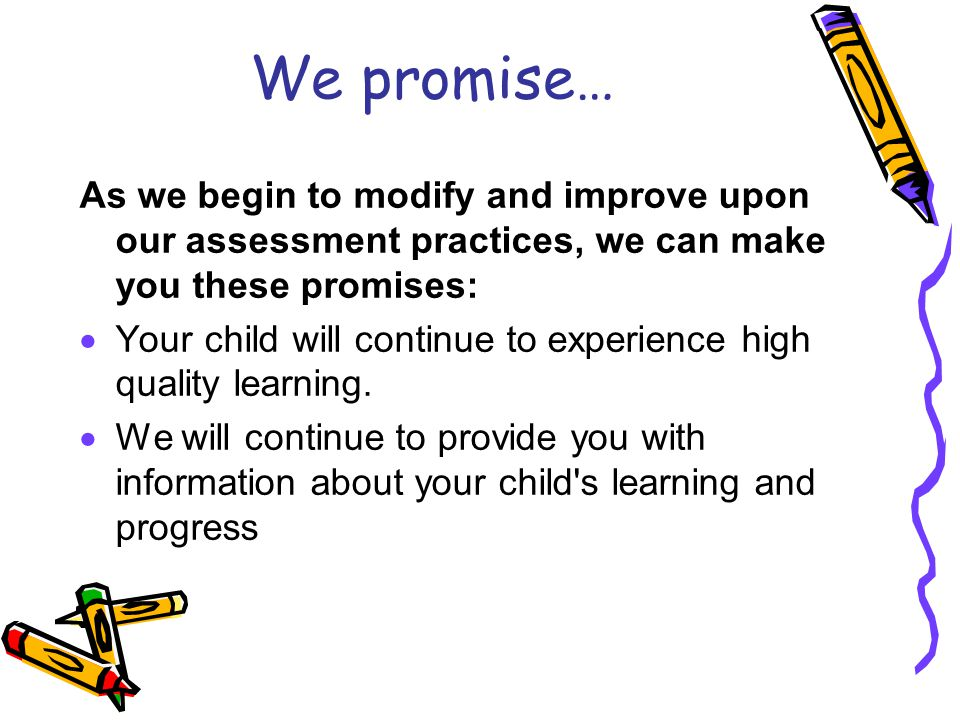 We promise… As we begin to modify and improve upon our assessment practices, we can make you these promises:  Your child will continue to experience high quality learning.