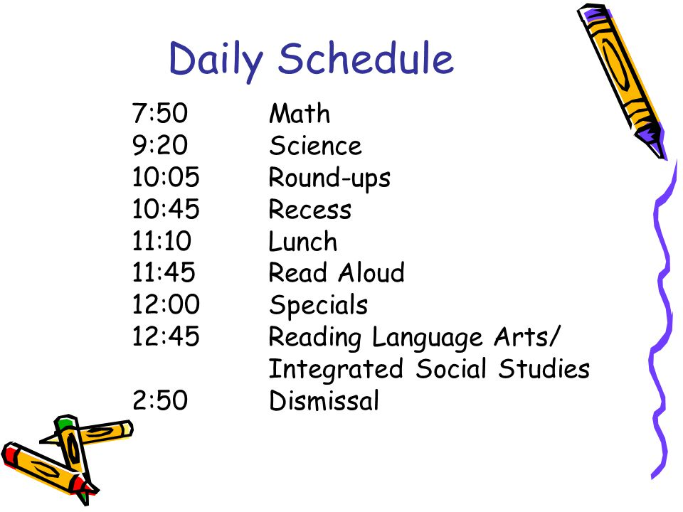 Daily Schedule 7:50Math 9:20Science 10:05Round-ups 10:45Recess 11:10Lunch 11:45Read Aloud 12:00Specials 12:45Reading Language Arts/ Integrated Social Studies 2:50Dismissal