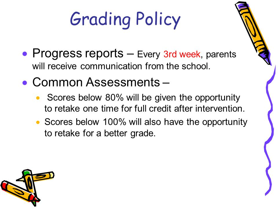 Grading Policy  Progress reports – Every 3rd week, parents will receive communication from the school.  Common Assessments –  Scores below 80% will