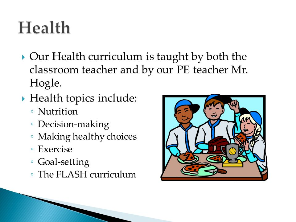  Our Health curriculum is taught by both the classroom teacher and by our PE teacher Mr. Hogle.  Health topics include: ◦ Nutrition ◦ Decision-makin