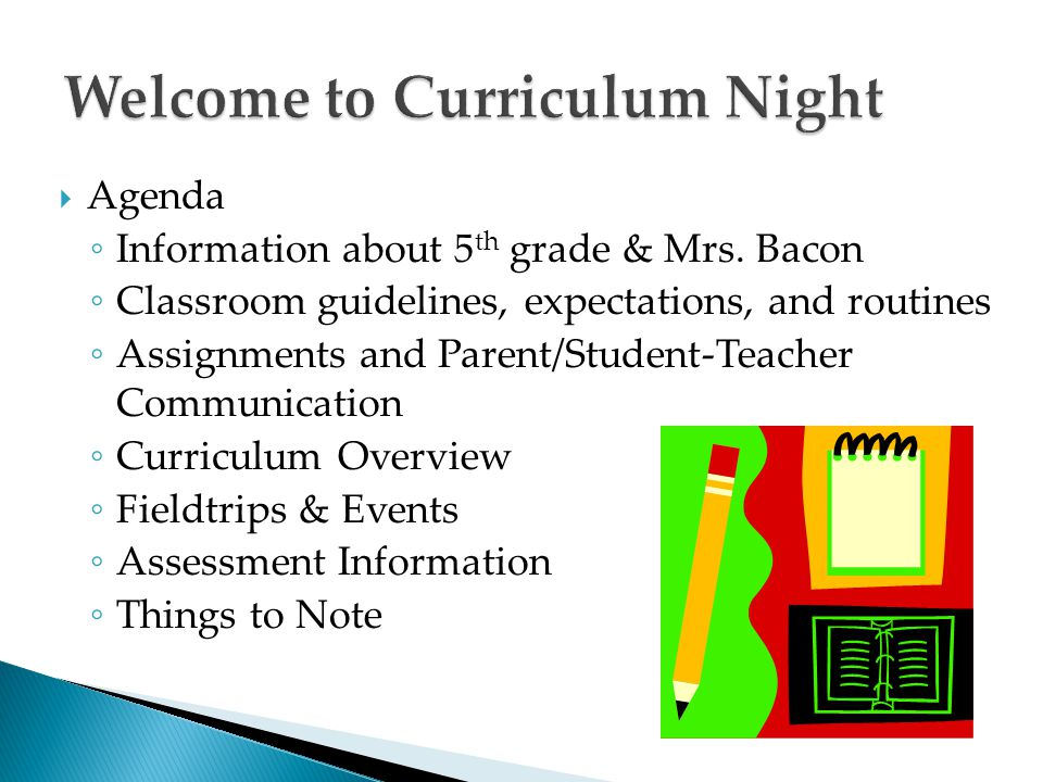 Agenda ◦ Information about 5 th grade & Mrs. Bacon ◦ Classroom guidelines, expectations, and routines ◦ Assignments and Parent/Student-Teacher Commu