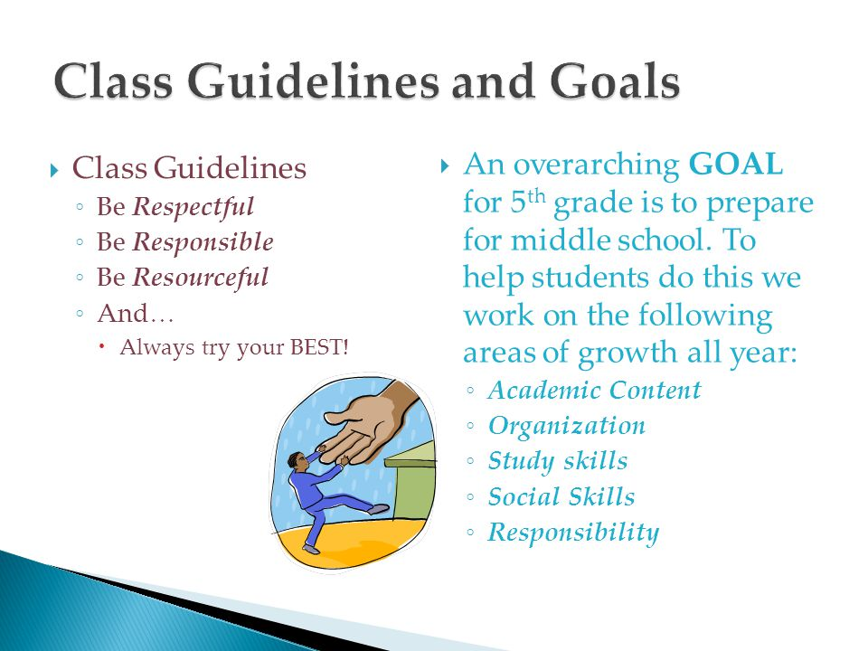  Class Guidelines ◦ Be Respectful ◦ Be Responsible ◦ Be Resourceful ◦ And…  Always try your BEST!  An overarching GOAL for 5 th grade is to prepare