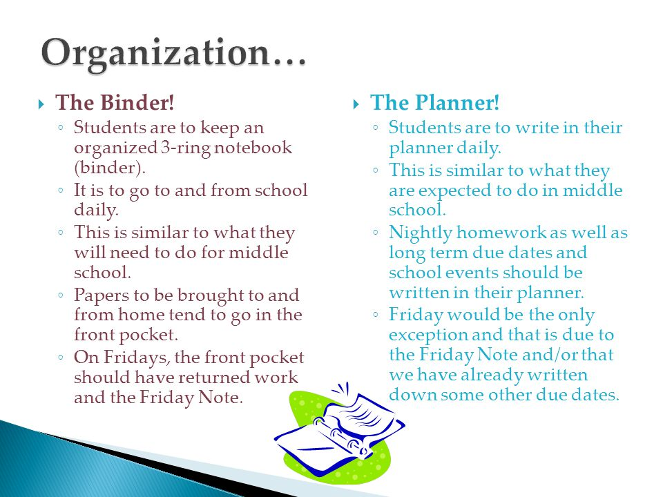  The Binder! ◦ Students are to keep an organized 3-ring notebook (binder). ◦ It is to go to and from school daily. ◦ This is similar to what they wil