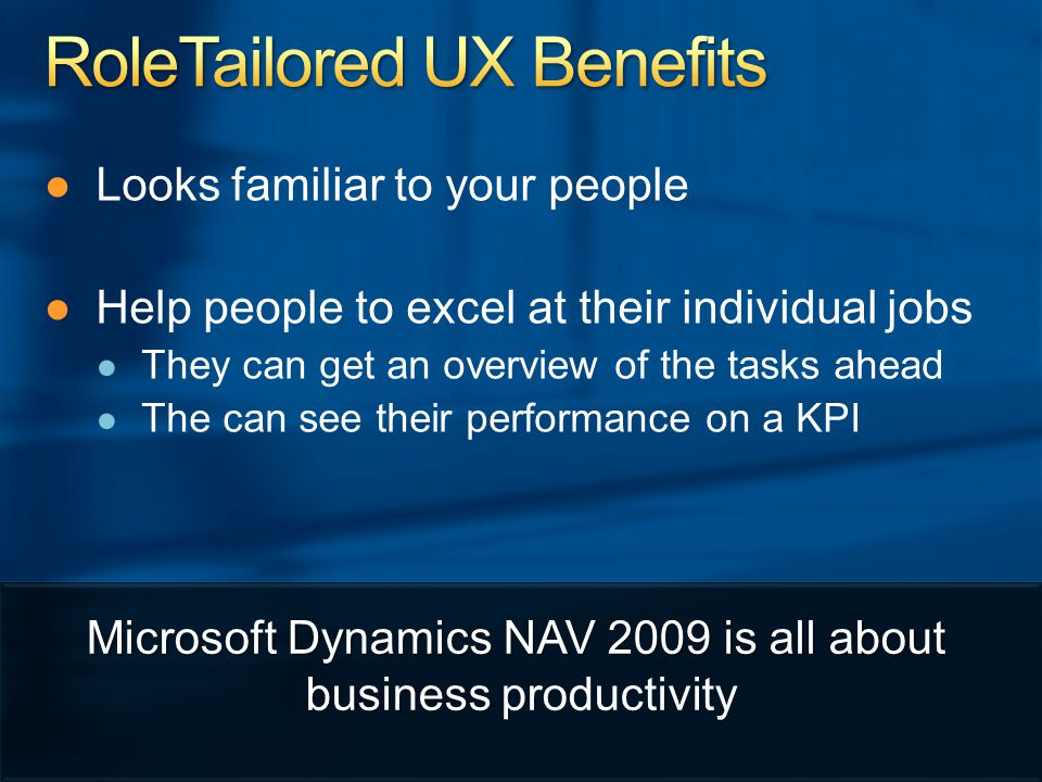 ● ●Looks familiar to your people ● ●Help people to excel at their individual jobs ● ● They can get an overview of the tasks ahead ● ● The can see their performance on a KPI Microsoft Dynamics NAV 2009 is all about business Microsoft Dynamics NAV 2009 is all about business productivity