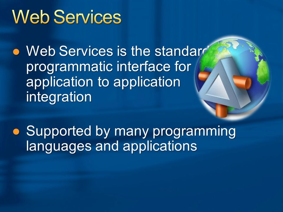 ●Web Services is the standard programmatic interface for application to application integration ●Supported by many programming languages and applications
