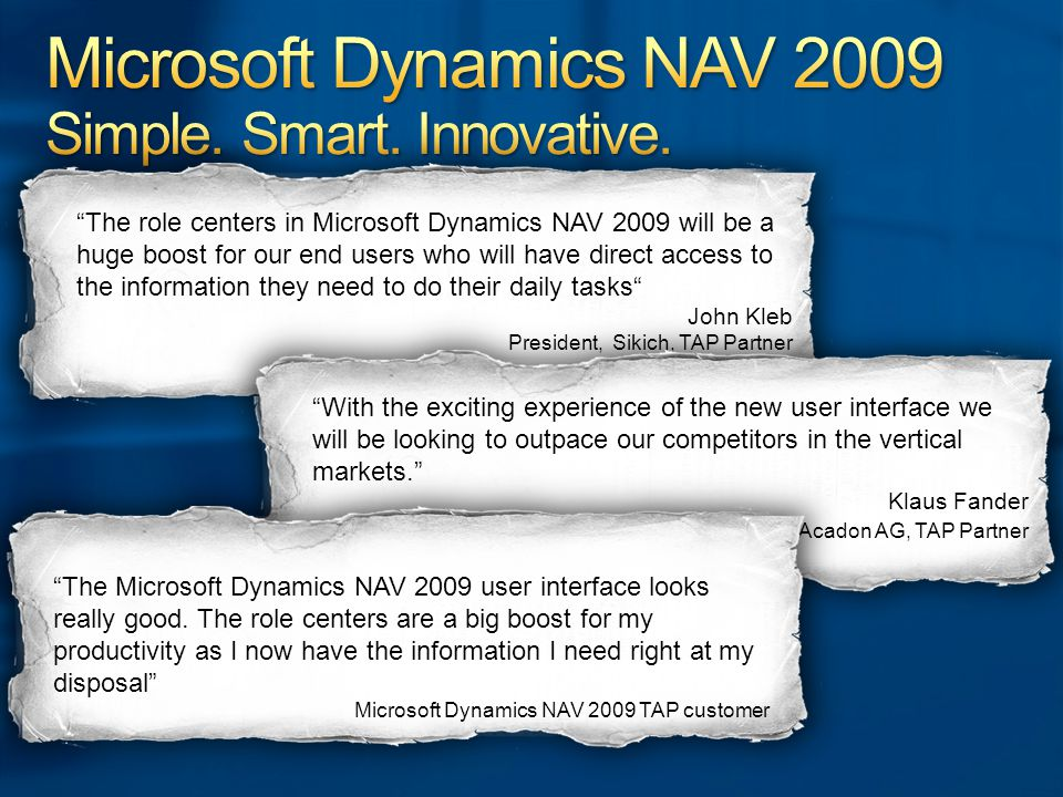 The role centers in Microsoft Dynamics NAV 2009 will be a huge boost for our end users who will have direct access to the information they need to do their daily tasks John Kleb President, Sikich, TAP Partner With the exciting experience of the new user interface we will be looking to outpace our competitors in the vertical markets. Klaus Fander Acadon AG, TAP Partner The Microsoft Dynamics NAV 2009 user interface looks really good.