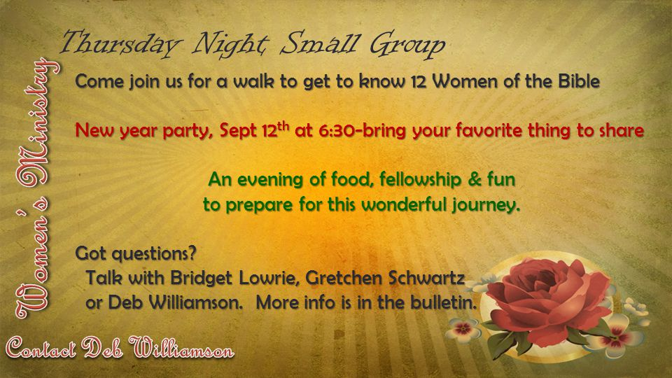 Thursday Night Small Group Come join us for a walk to get to know 12 Women of the Bible New year party, Sept 12 th at 6:30-bring your favorite thing to share An evening of food, fellowship & fun to prepare for this wonderful journey.