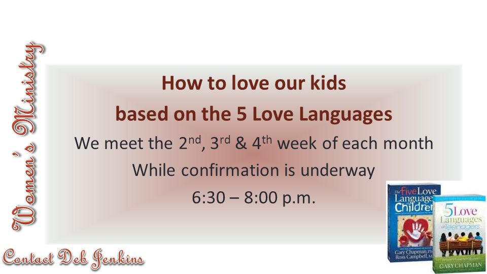 How to love our kids based on the 5 Love Languages We meet the 2 nd, 3 rd & 4 th week of each month While confirmation is underway 6:30 – 8:00 p.m.