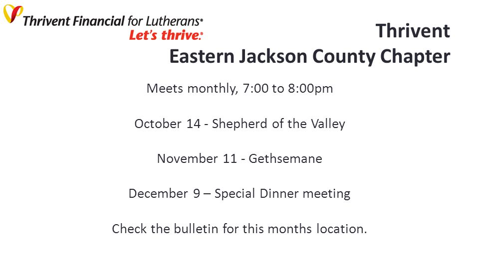 Thrivent Eastern Jackson County Chapter Meets monthly, 7:00 to 8:00pm October 14 - Shepherd of the Valley November 11 - Gethsemane December 9 – Special Dinner meeting Check the bulletin for this months location.