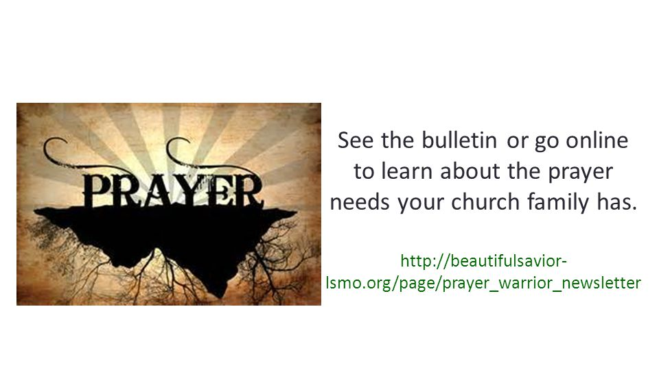 See the bulletin or go online to learn about the prayer needs your church family has.